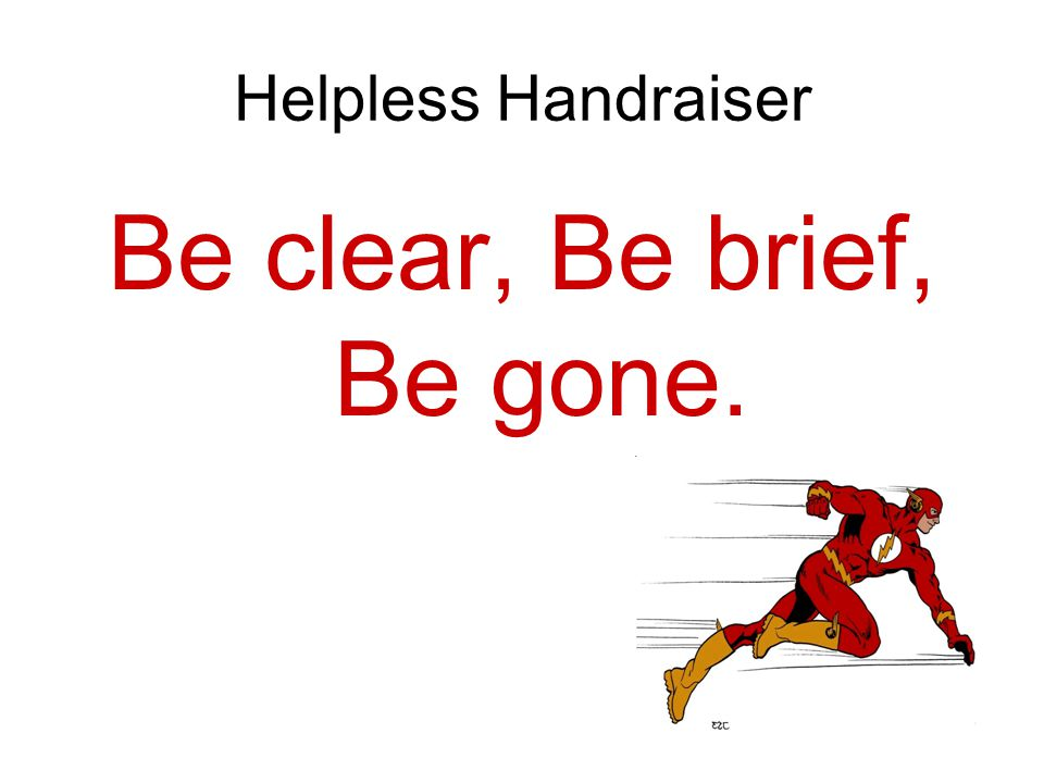 Be clear, Be brief, Be gone.