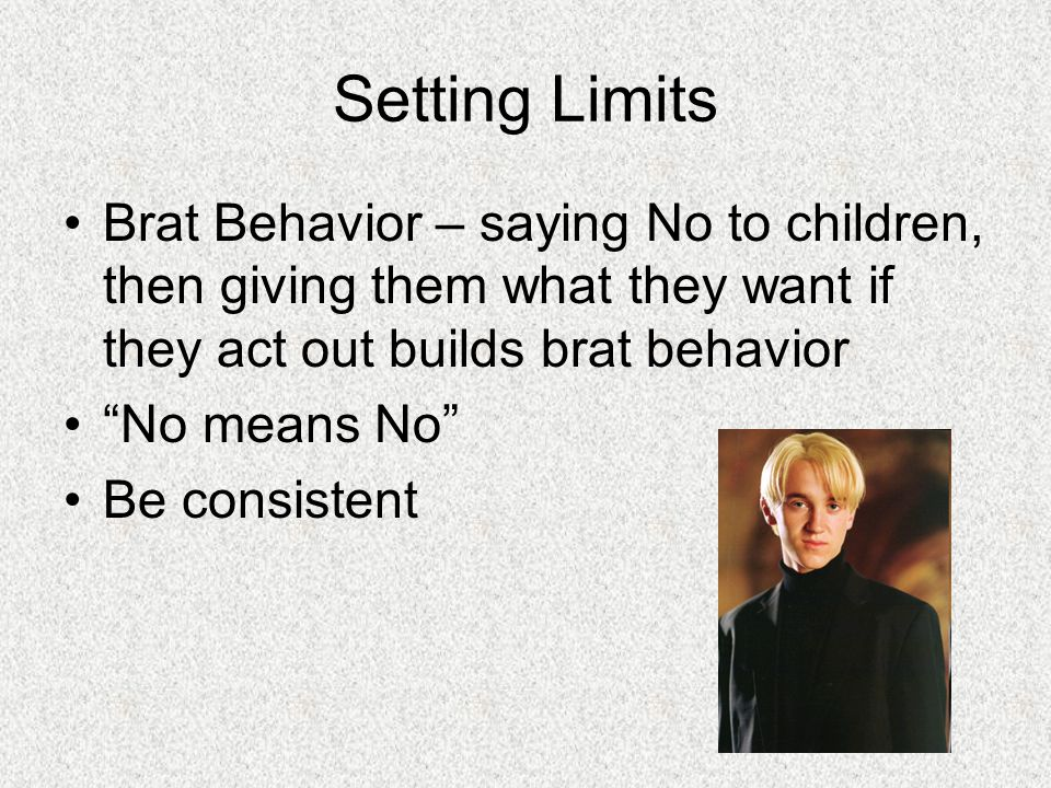 Setting Limits Brat Behavior – saying No to children, then giving them what they want if they act out builds brat behavior.