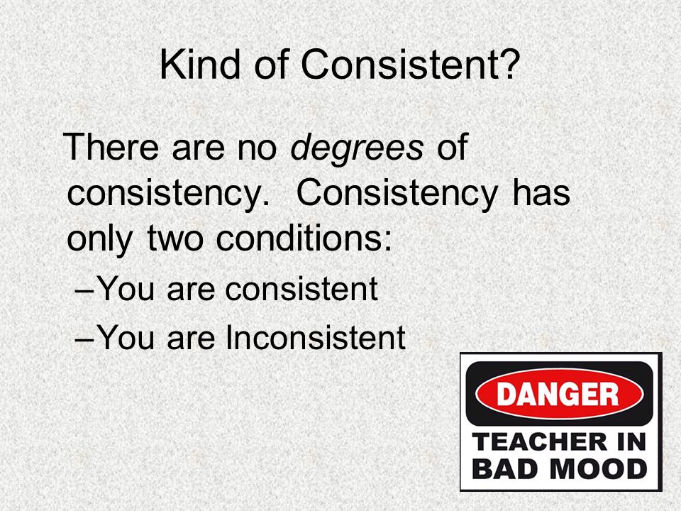 Kind of Consistent There are no degrees of consistency. Consistency has only two conditions: You are consistent.