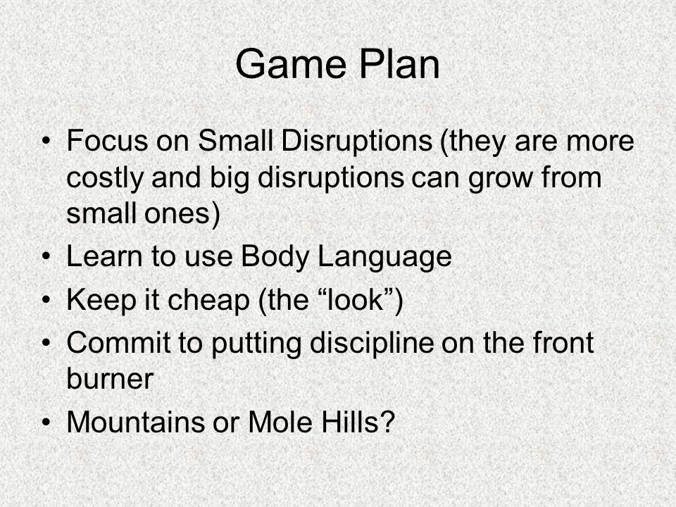 Game Plan Focus on Small Disruptions (they are more costly and big disruptions can grow from small ones)