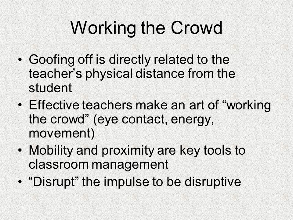 Working the Crowd Goofing off is directly related to the teacher's physical distance from the student.