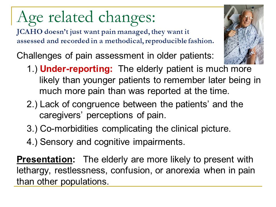 Age related changes: JCAHO doesn't just want pain managed, they want it assessed and recorded in a methodical, reproducible fashion.