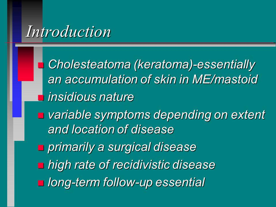 Introduction Cholesteatoma (keratoma)-essentially an accumulation of skin in ME/mastoid. insidious nature.