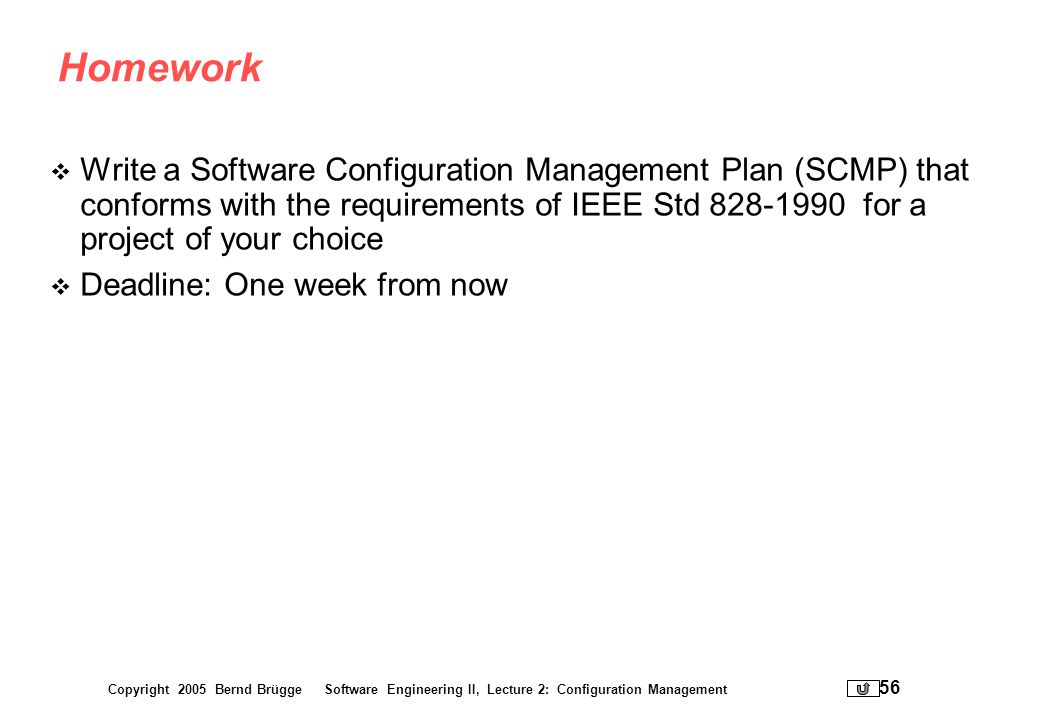 Homework Write a Software Configuration Management Plan (SCMP) that conforms with the requirements of IEEE Std 828-1990 for a project of your choice.