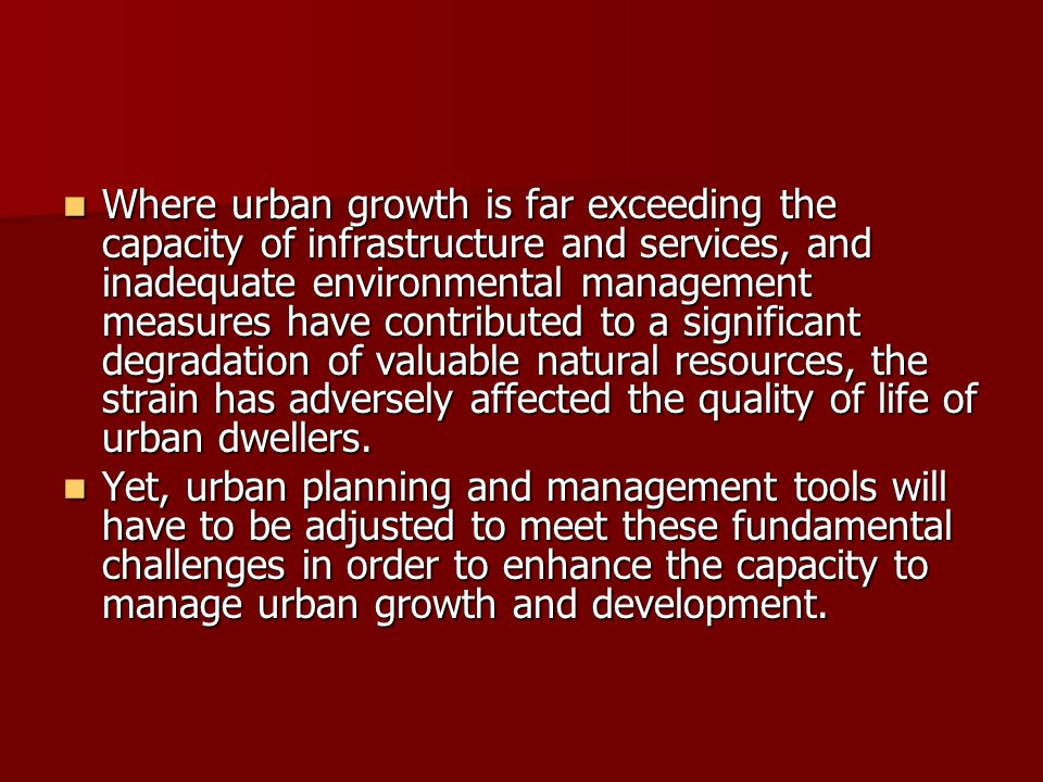 Where urban growth is far exceeding the capacity of infrastructure and services, and inadequate environmental management measures have contributed to a significant degradation of valuable natural resources, the strain has adversely affected the quality of life of urban dwellers.