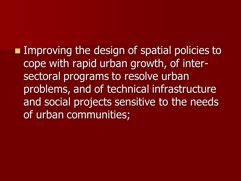 Improving the design of spatial policies to cope with rapid urban growth, of inter-sectoral programs to resolve urban problems, and of technical infrastructure and social projects sensitive to the needs of urban communities;