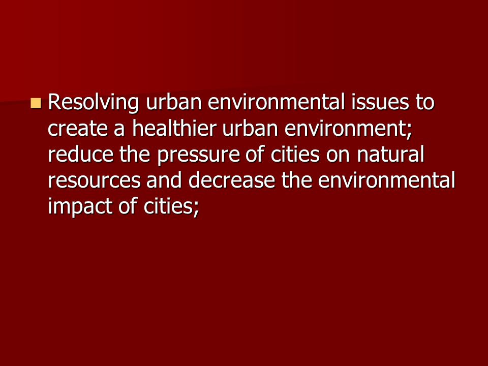 Resolving urban environmental issues to create a healthier urban environment; reduce the pressure of cities on natural resources and decrease the environmental impact of cities;