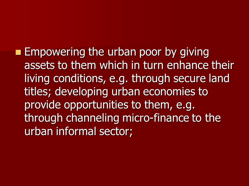 Empowering the urban poor by giving assets to them which in turn enhance their living conditions, e.g.