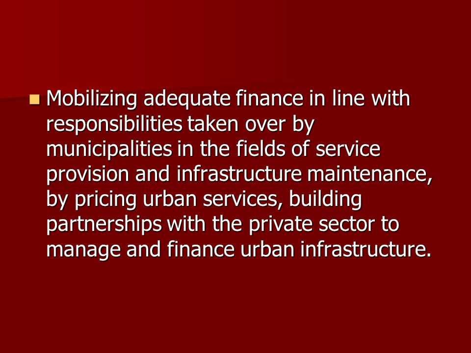 Mobilizing adequate finance in line with responsibilities taken over by municipalities in the fields of service provision and infrastructure maintenance, by pricing urban services, building partnerships with the private sector to manage and finance urban infrastructure.