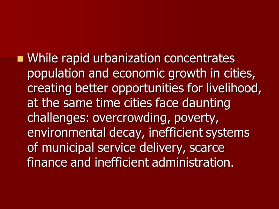 While rapid urbanization concentrates population and economic growth in cities, creating better opportunities for livelihood, at the same time cities face daunting challenges: overcrowding, poverty, environmental decay, inefficient systems of municipal service delivery, scarce finance and inefficient administration.