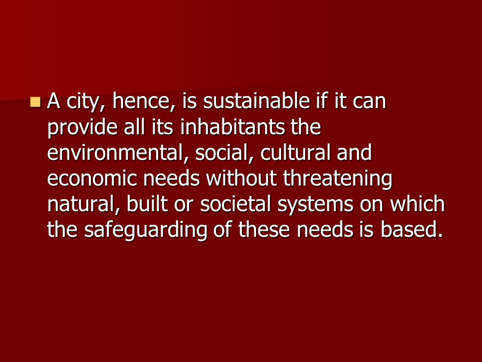 A city, hence, is sustainable if it can provide all its inhabitants the environmental, social, cultural and economic needs without threatening natural, built or societal systems on which the safeguarding of these needs is based.