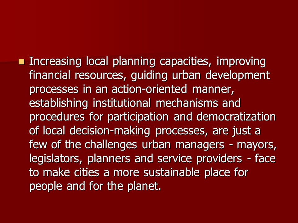 Increasing local planning capacities, improving financial resources, guiding urban development processes in an action-oriented manner, establishing institutional mechanisms and procedures for participation and democratization of local decision-making processes, are just a few of the challenges urban managers - mayors, legislators, planners and service providers - face to make cities a more sustainable place for people and for the planet.