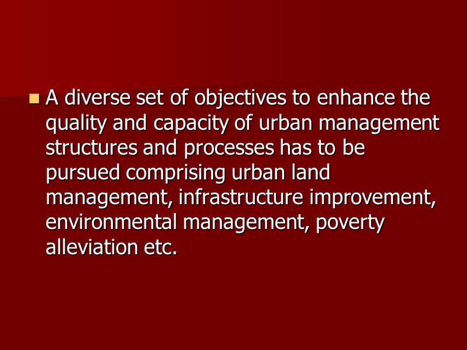 A diverse set of objectives to enhance the quality and capacity of urban management structures and processes has to be pursued comprising urban land management, infrastructure improvement, environmental management, poverty alleviation etc.