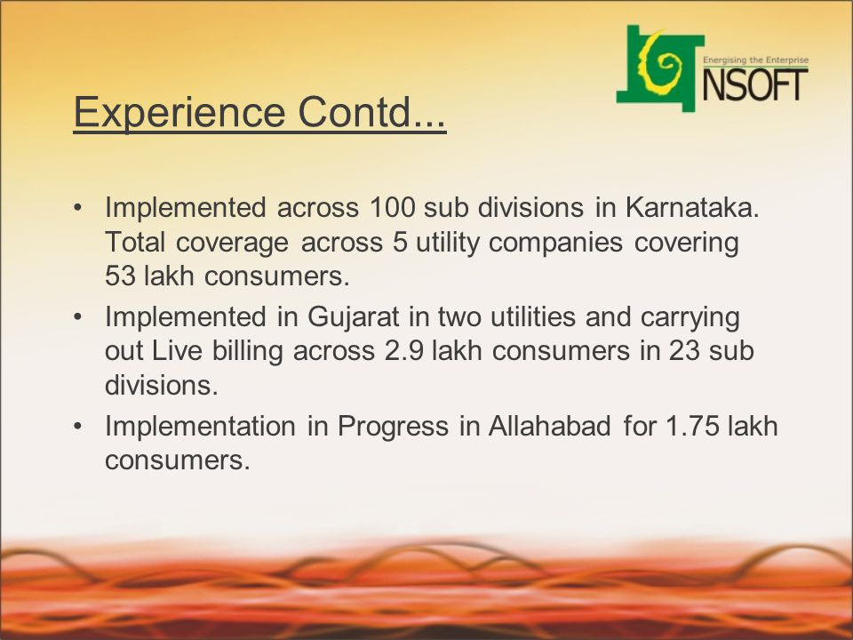 Experience Contd... Implemented across 100 sub divisions in Karnataka. Total coverage across 5 utility companies covering 53 lakh consumers.