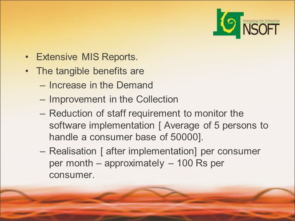 Extensive MIS Reports. The tangible benefits are. Increase in the Demand. Improvement in the Collection.