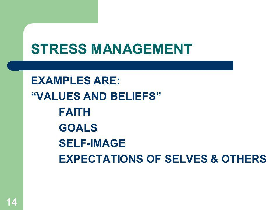 STRESS MANAGEMENT EXAMPLES ARE: VALUES AND BELIEFS FAITH GOALS
