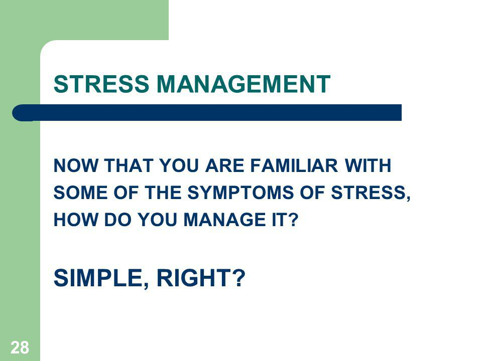 STRESS MANAGEMENT SIMPLE, RIGHT NOW THAT YOU ARE FAMILIAR WITH