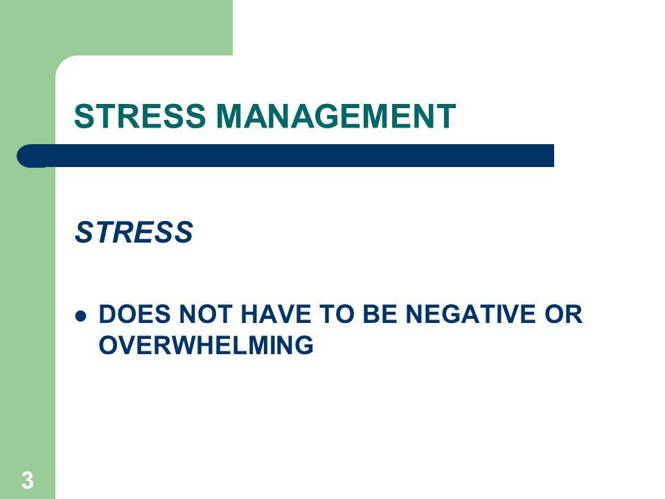 STRESS MANAGEMENT STRESS DOES NOT HAVE TO BE NEGATIVE OR OVERWHELMING