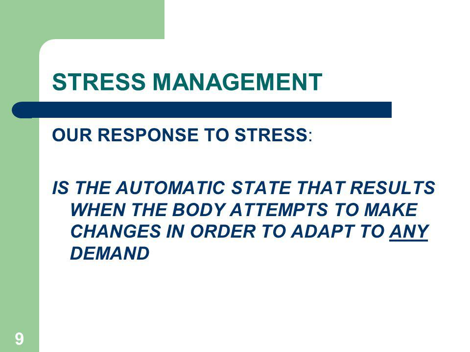 STRESS MANAGEMENT OUR RESPONSE TO STRESS: