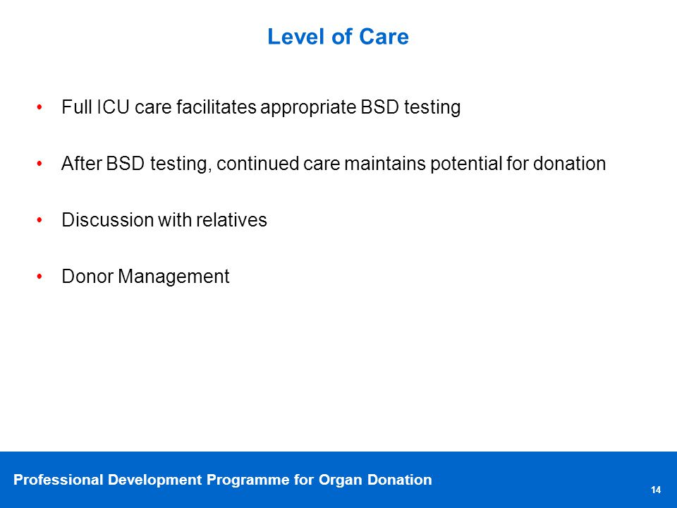 Level of Care Full ICU care facilitates appropriate BSD testing. After BSD testing, continued care maintains potential for donation.