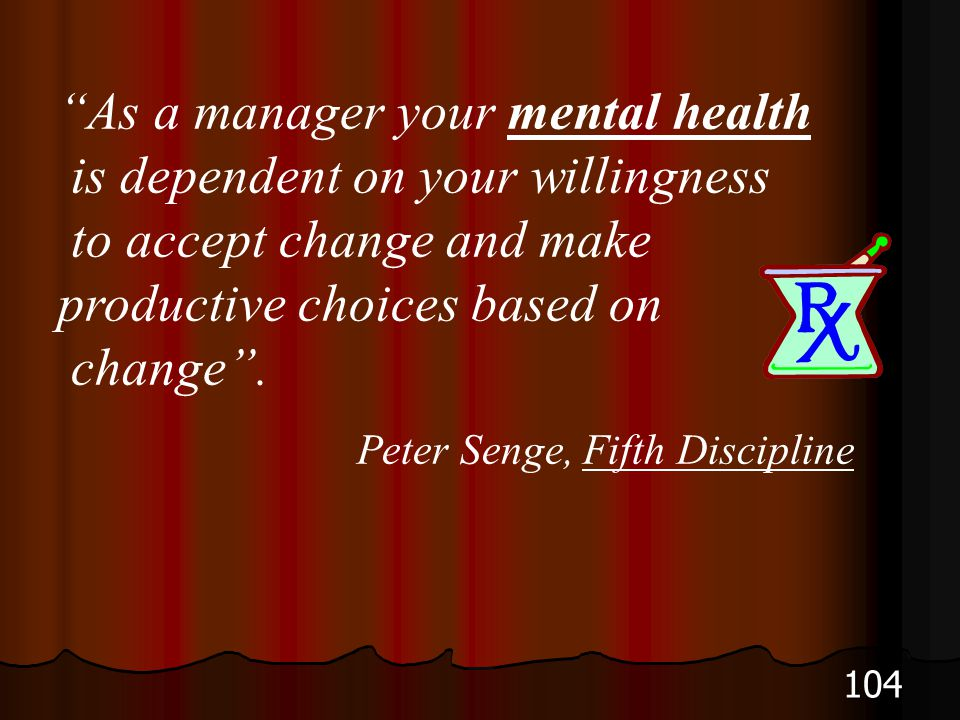 As a manager your mental health is dependent on your willingness to accept change and make productive choices based on change .