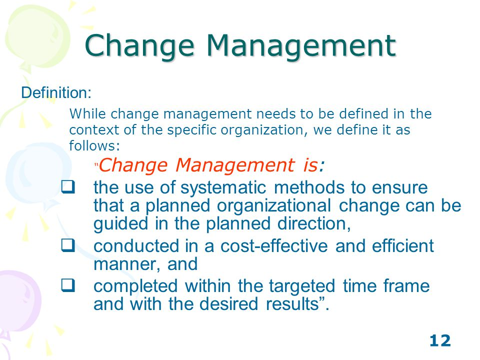 Change Management Definition: While change management needs to be defined in the context of the specific organization, we define it as follows: