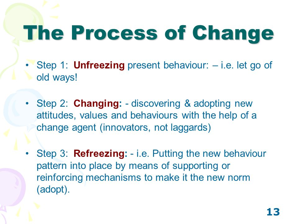 The Process of Change Step 1: Unfreezing present behaviour: – i.e. let go of old ways!