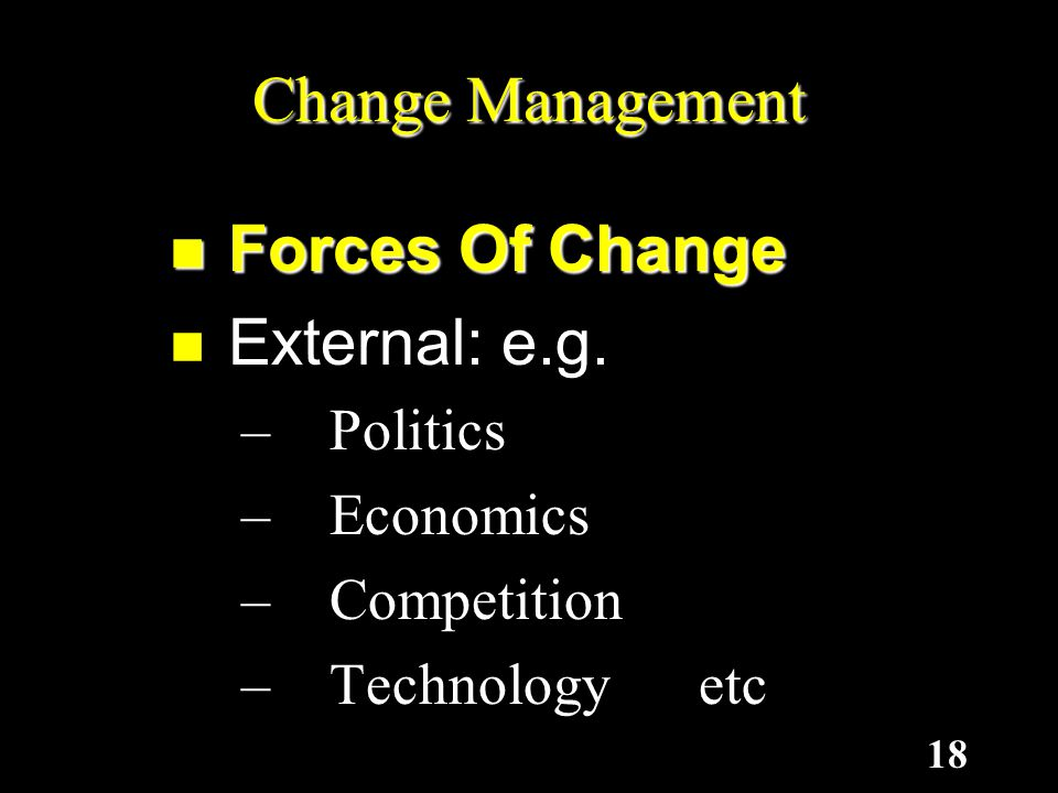 Change Management Forces Of Change External: e.g. Politics Economics