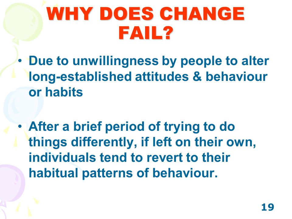 WHY DOES CHANGE FAIL Due to unwillingness by people to alter long-established attitudes & behaviour or habits.