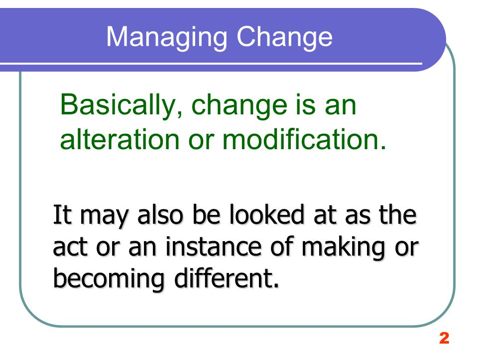 Basically, change is an alteration or modification.