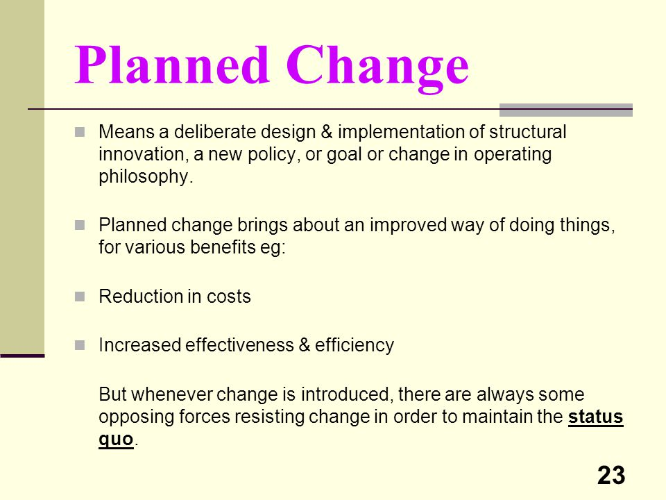Planned Change Means a deliberate design & implementation of structural innovation, a new policy, or goal or change in operating philosophy.