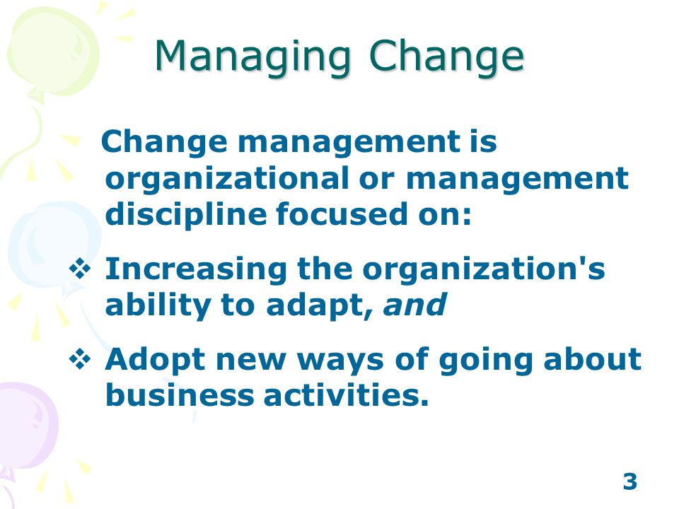 Managing Change Change management is organizational or management discipline focused on: Increasing the organization s ability to adapt, and.