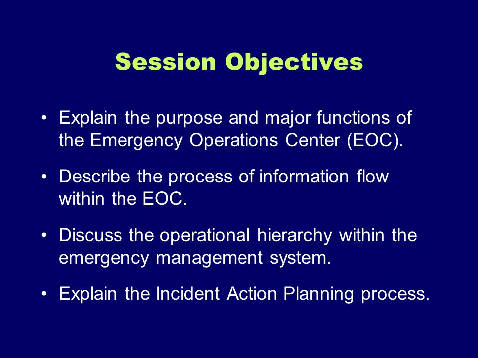 Session Objectives Explain the purpose and major functions of the Emergency Operations Center (EOC).