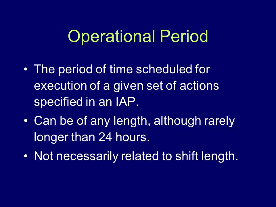 Operational Period The period of time scheduled for execution of a given set of actions specified in an IAP.
