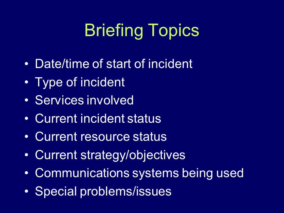 Briefing Topics Date/time of start of incident Type of incident