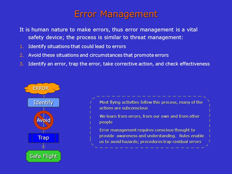 Error Management It is human nature to make errors, thus error management is a vital safety device; the process is similar to threat management: