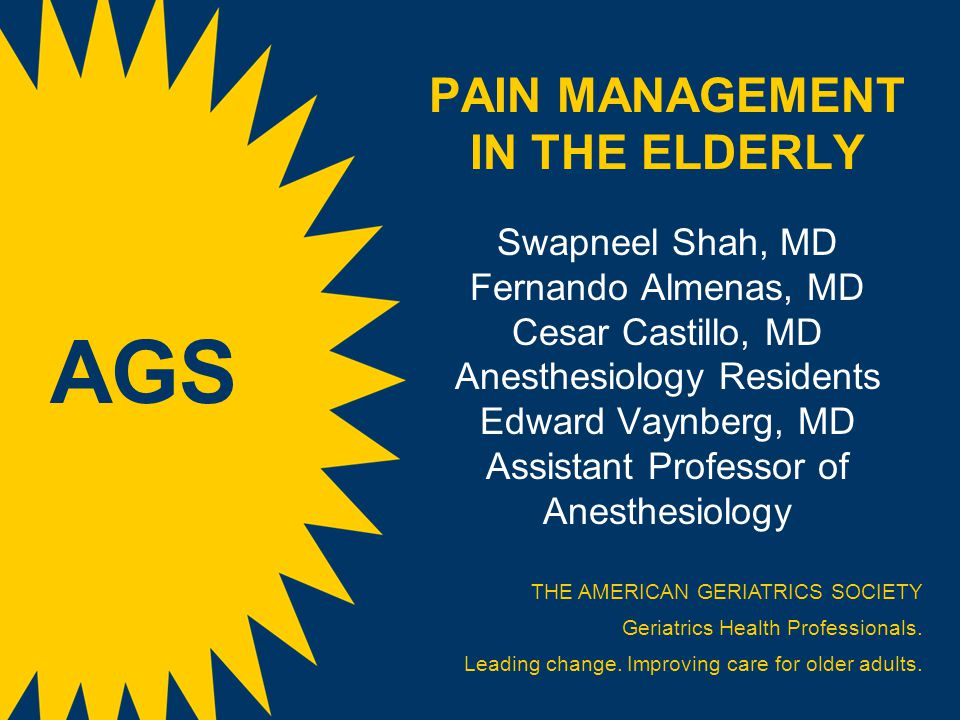 PAIN MANAGEMENT IN THE ELDERLY Swapneel Shah, MD Fernando Almenas, MD Cesar Castillo, MD Anesthesiology Residents Edward Vaynberg, MD Assistant Professor of Anesthesiology