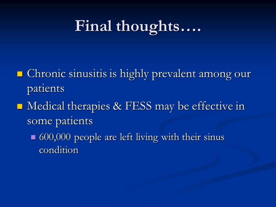 Final thoughts…. Chronic sinusitis is highly prevalent among our patients. Medical therapies & FESS may be effective in some patients.