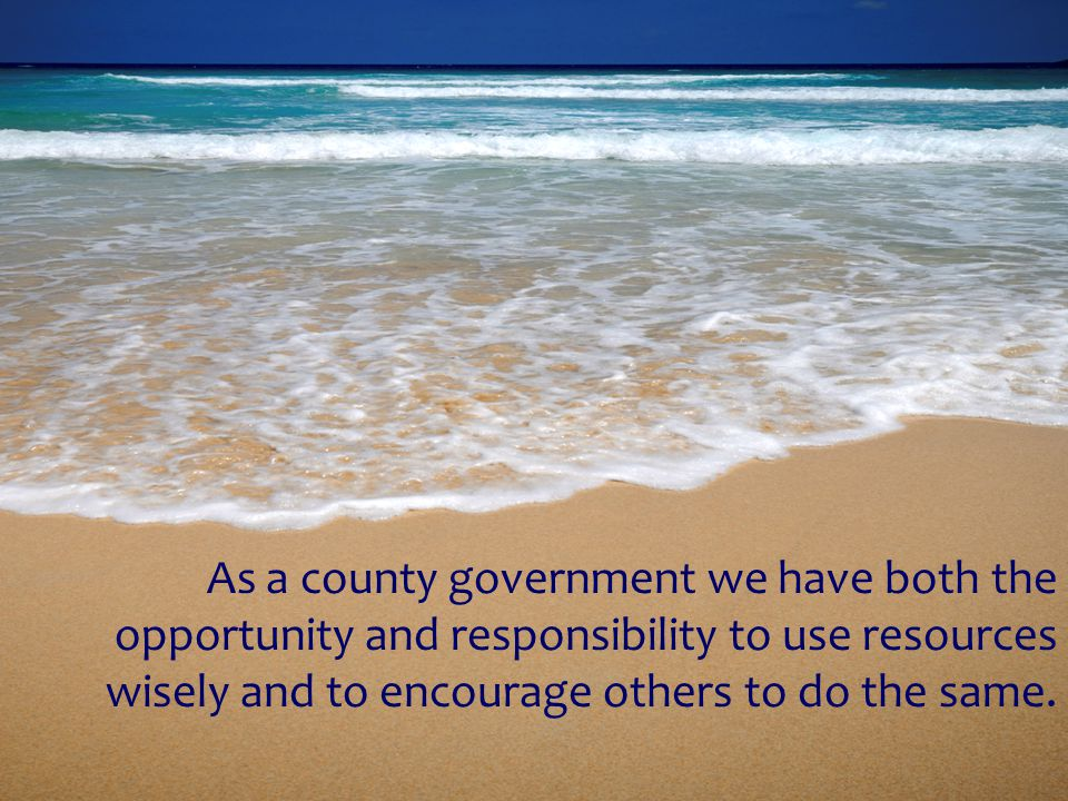 As a county government we have both the opportunity and responsibility to use resources wisely and to encourage others to do the same.