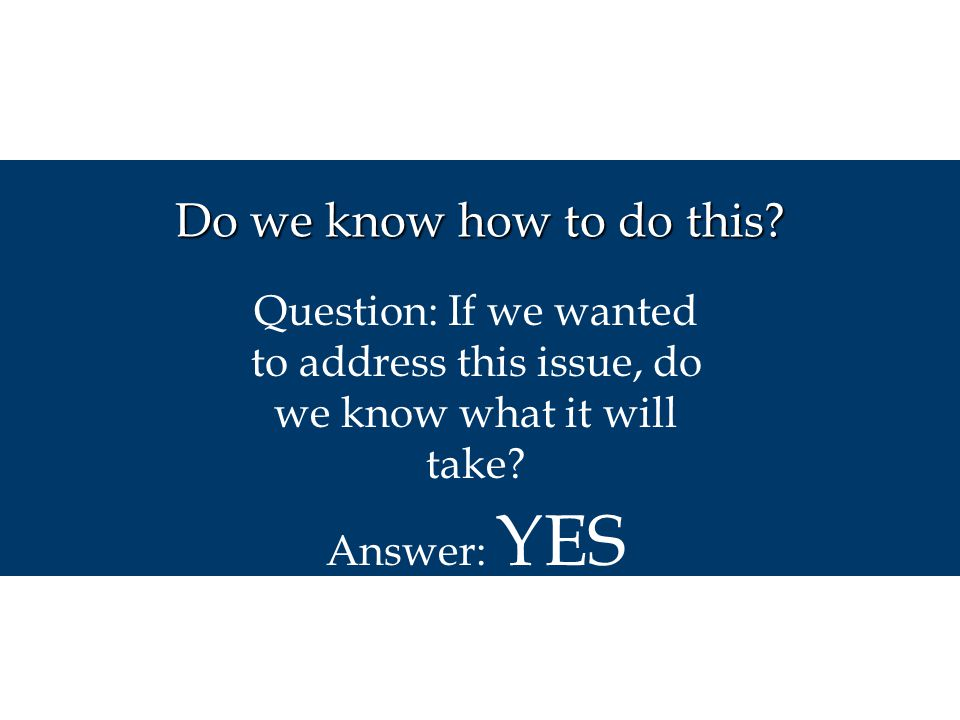 Do we know how to do this Question: If we wanted to address this issue, do we know what it will take
