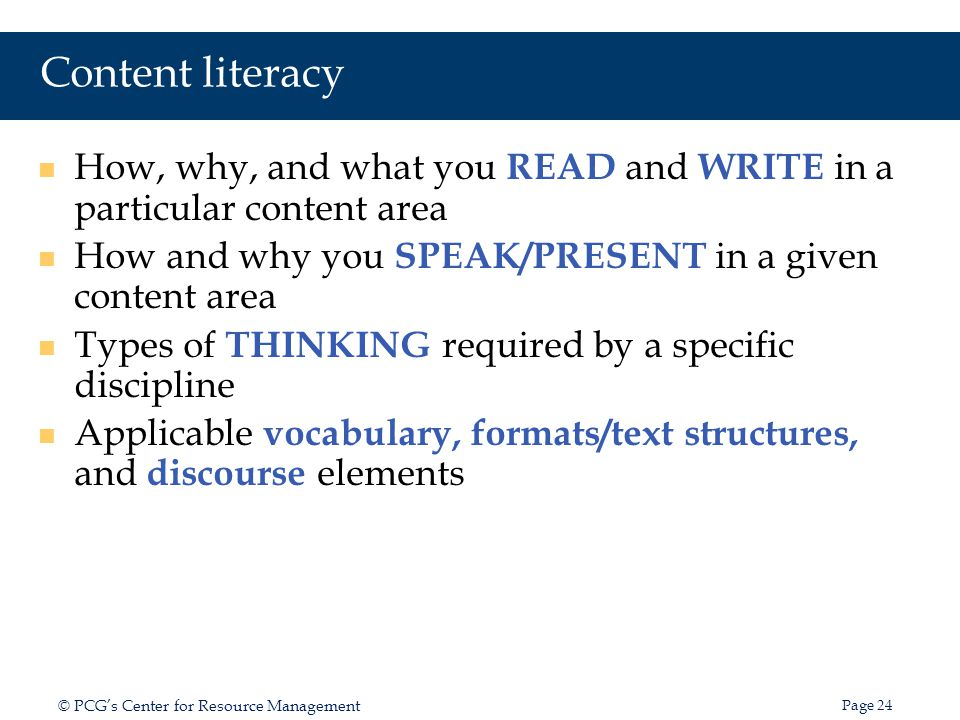 Content literacy How, why, and what you READ and WRITE in a particular content area. How and why you SPEAK/PRESENT in a given content area.