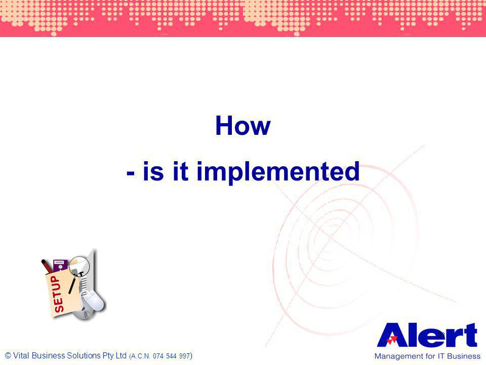 How - is it implemented © Vital Business Solutions Pty Ltd (A.C.N )