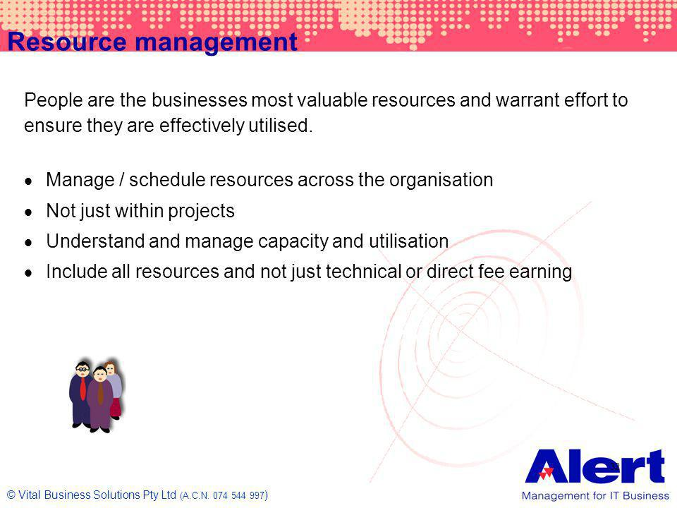 Resource management People are the businesses most valuable resources and warrant effort to ensure they are effectively utilised.
