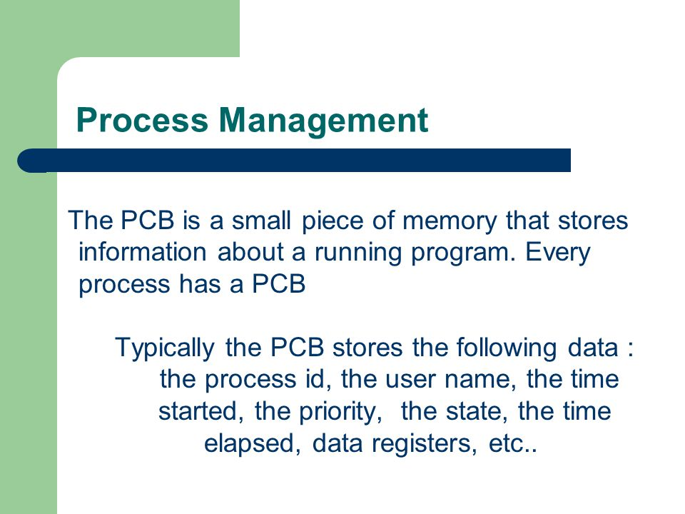Process Management The PCB is a small piece of memory that stores information about a running program. Every process has a PCB.