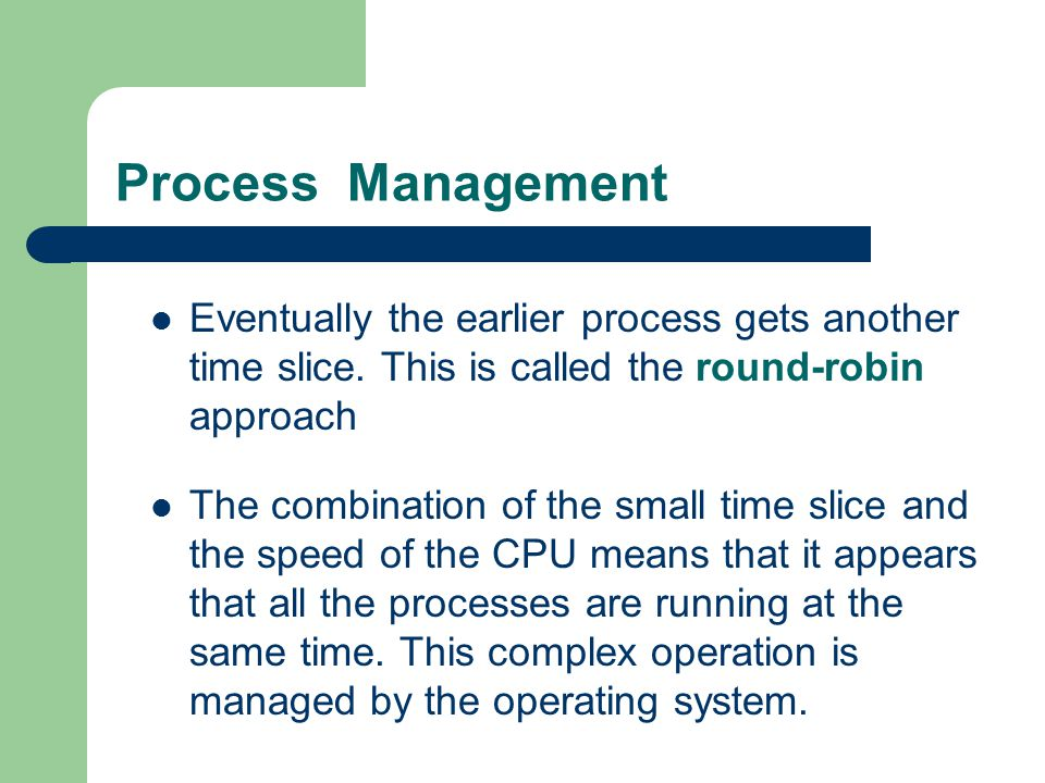 Process Management Eventually the earlier process gets another time slice. This is called the round-robin approach.