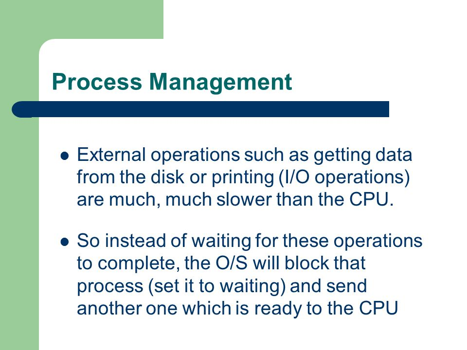 Process Management External operations such as getting data from the disk or printing (I/O operations) are much, much slower than the CPU.