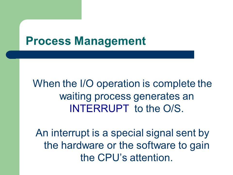 Process Management When the I/O operation is complete the waiting process generates an INTERRUPT to the O/S.
