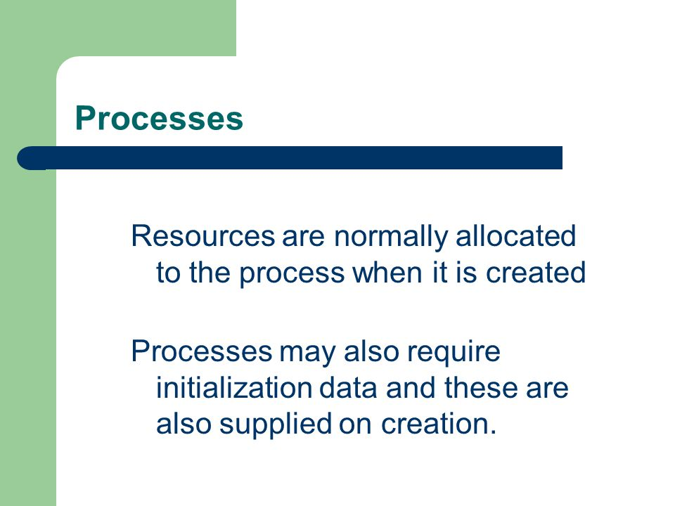 Processes Resources are normally allocated to the process when it is created.
