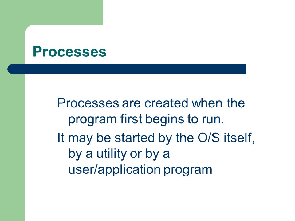 Processes Processes are created when the program first begins to run.
