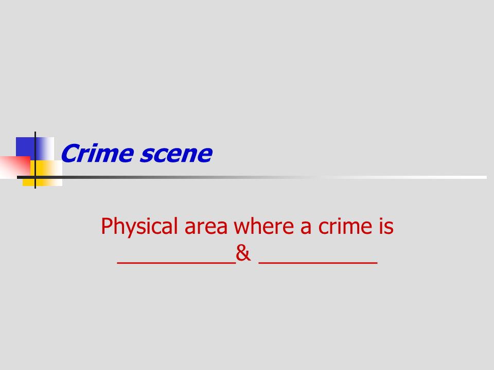 Physical area where a crime is __________& __________